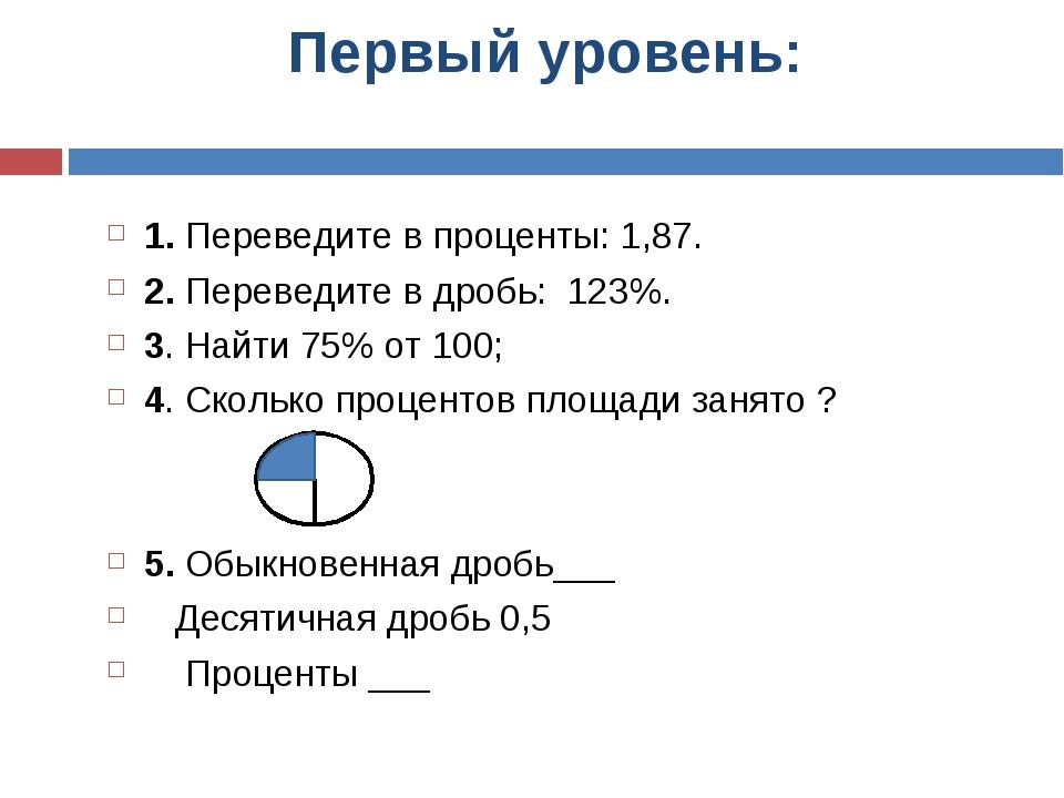 Первый уровень: 1. Переведите в проценты: 1,87. 2. Переведите в дробь: 123%....