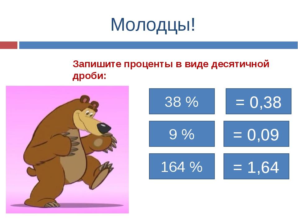 Молодцы! Запишите проценты в виде десятичной дроби: 38 % = 0,38 9 % 164 % = 0...