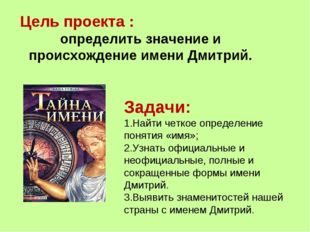 Цель проекта : определить значение и происхождение имени Дмитрий. Задачи: Най