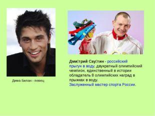 Дима Билан - певец Дми́трий Сау́тин-российскийпрыгун в воду, двукратный ол