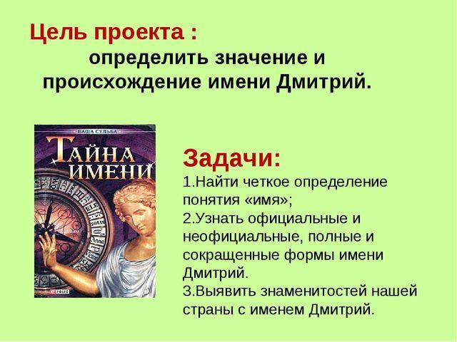 Цель проекта : определить значение и происхождение имени Дмитрий. Задачи: Най...