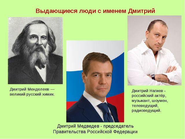 Выдающиеся люди с именем Дмитрий Дмитрий Менделеев — великий русский химик....