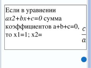 Если в уравнении ax2+bx+c=0 сумма коэффициентов a+b+c=0, то x1=1; x2=