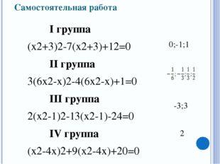 Самостоятельная работа I группа (х2+3)2-7(х2+3)+12=0 II группа 3(6х2-х)2-