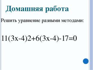 Домашняя работа Решить уравнение разными методами:  11(3х-4)2+6(3х-4)-17=0
