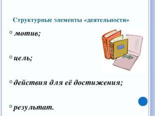 Структурные элементы «деятельности» мотив; цель; действия для её достижения;