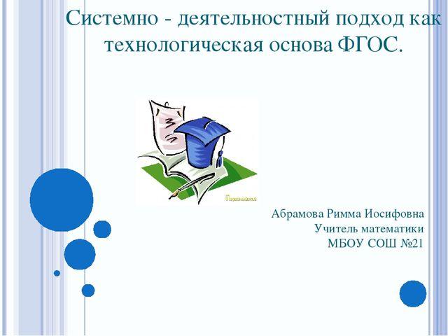 Системно - деятельностный подход как технологическая основа ФГОС. Абрамова Ри...