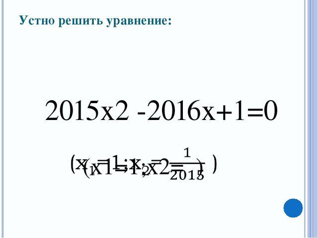 Устно решить уравнение: 2015x2 -2016x+1=0