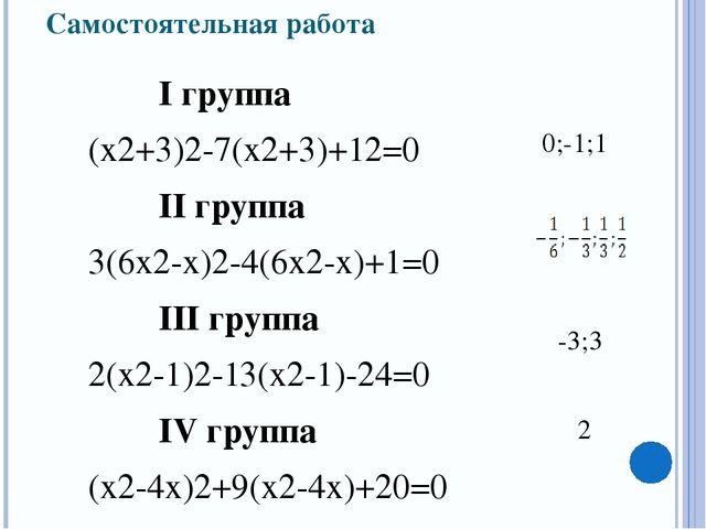 Самостоятельная работа I группа (х2+3)2-7(х2+3)+12=0 II группа 3(6х2-х)2-...