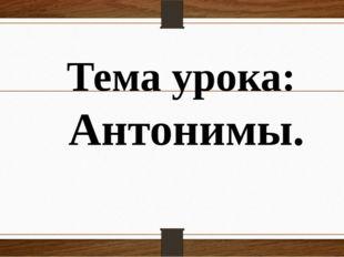 Тема урока: Антонимы.