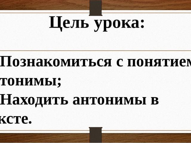 Цель урока: 1) Познакомиться с понятием антонимы; 2) Находить антонимы в текс...