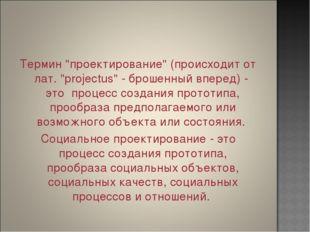 """Термин """"проектирование"""" (происходит от лат. """"projectus"""" - брошенный вперед) -"""