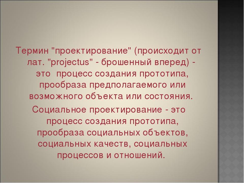 """Термин """"проектирование"""" (происходит от лат. """"projectus"""" - брошенный вперед) -..."""