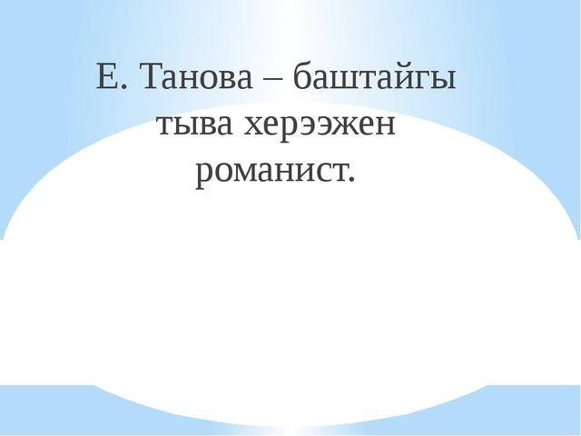 Е. Танова – баштайгы тыва херээжен романист.