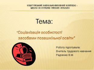 Роботу підготувала: Вчитель трудового навчання Радченко В.М.