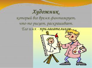 Художник, который все время фантазирует, что-то рисует, раскрашивает. Его имя