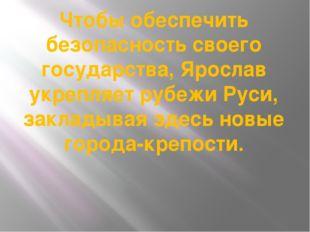 Чтобы обеспечить безопасность своего государства, Ярослав укрепляет рубежи Ру