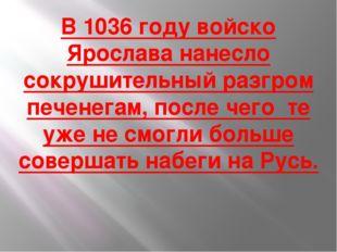 В 1036 году войско Ярослава нанесло сокрушительный разгром печенегам, после ч