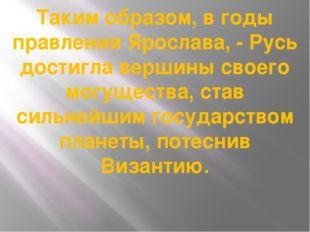 Таким образом, в годы правления Ярослава, - Русь достигла вершины своего могу