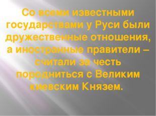 Со всеми известными государствами у Руси были дружественные отношения, а инос
