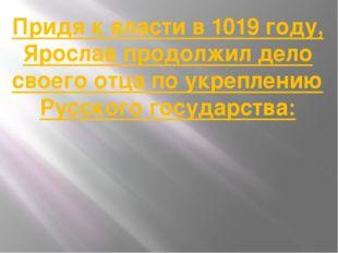 Придя к власти в 1019 году, Ярослав продолжил дело своего отца по укреплению