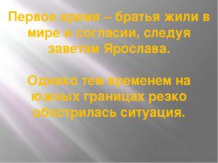 Первое время – братья жили в мире и согласии, следуя заветам Ярослава. Однако