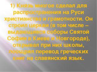 1) Князь многое сделал для распространения на Руси христианства и грамотности
