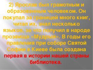 2) Ярослав был грамотным и образованным человеком. Он покупал за границей мно