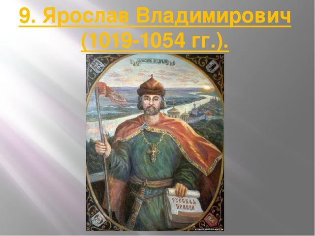 9. Ярослав Владимирович (1019-1054 гг.).