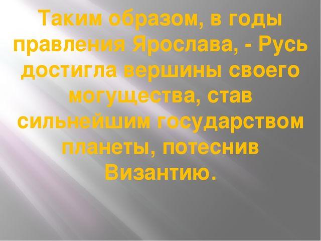 Таким образом, в годы правления Ярослава, - Русь достигла вершины своего могу...