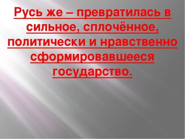 Русь же – превратилась в сильное, сплочённое, политически и нравственно сформ...