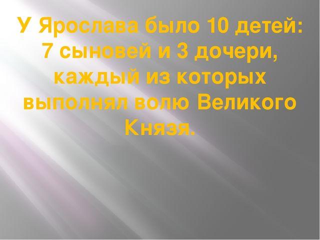 У Ярослава было 10 детей: 7 сыновей и 3 дочери, каждый из которых выполнял во...