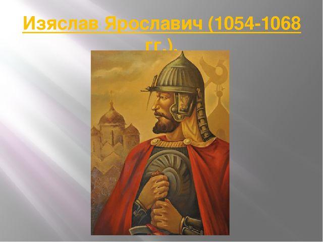 Изяслав Ярославич (1054-1068 гг.).