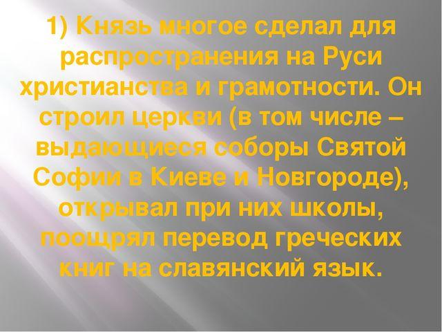1) Князь многое сделал для распространения на Руси христианства и грамотности...