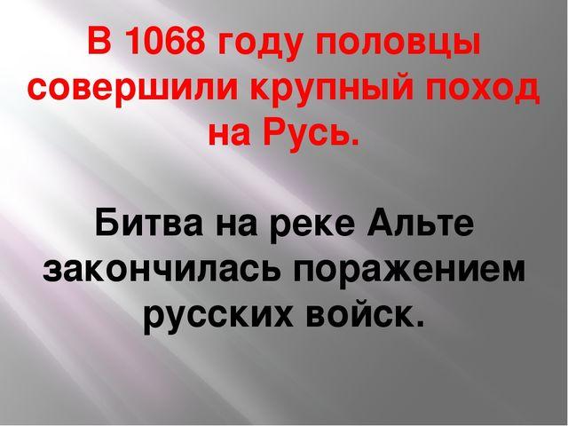 В 1068 году половцы совершили крупный поход на Русь. Битва на реке Альте зако...