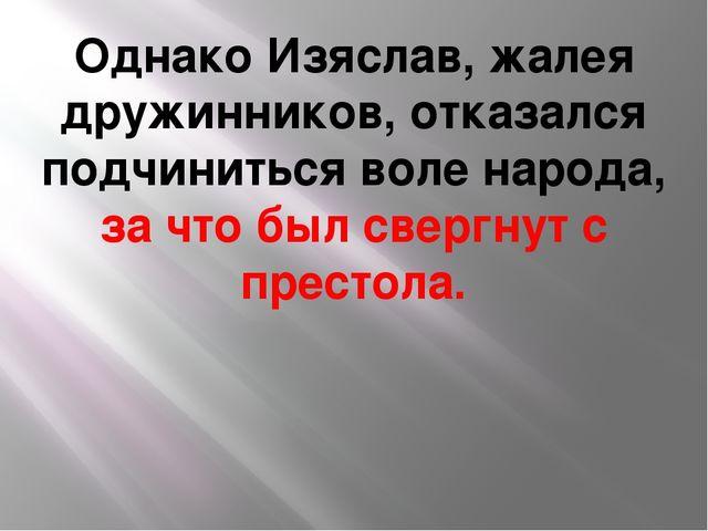 Однако Изяслав, жалея дружинников, отказался подчиниться воле народа, за что...