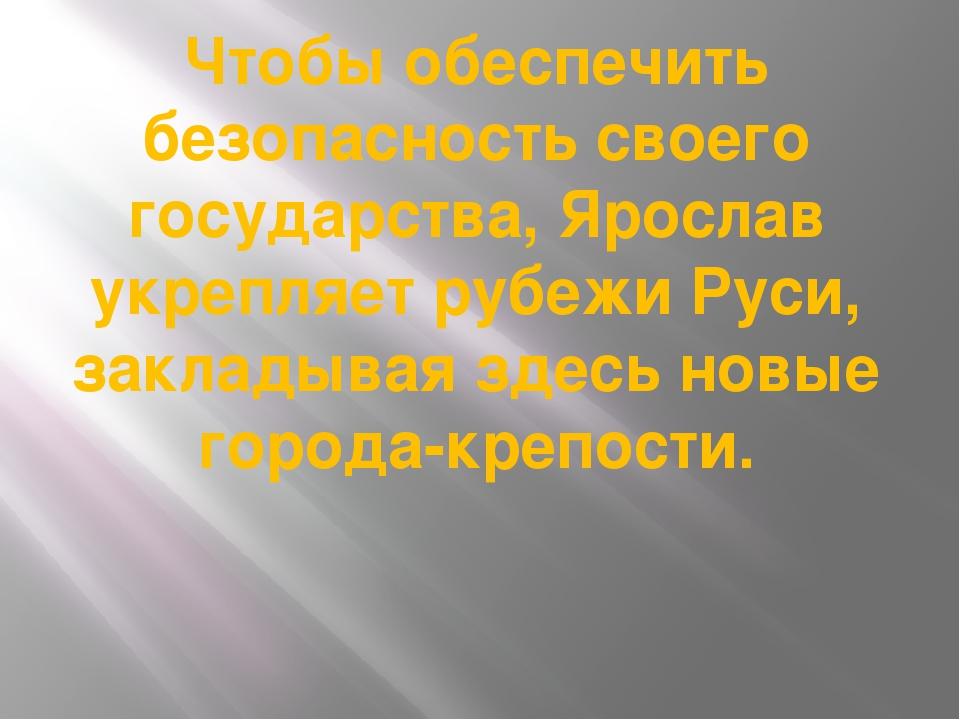 Чтобы обеспечить безопасность своего государства, Ярослав укрепляет рубежи Ру...