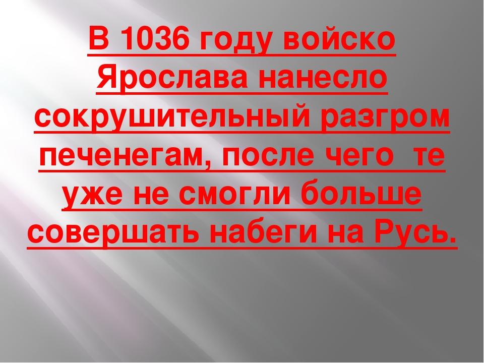 В 1036 году войско Ярослава нанесло сокрушительный разгром печенегам, после ч...