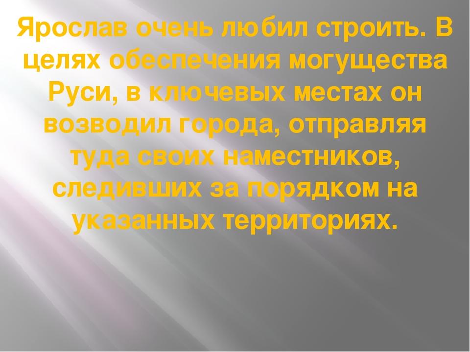 Ярослав очень любил строить. В целях обеспечения могущества Руси, в ключевых...