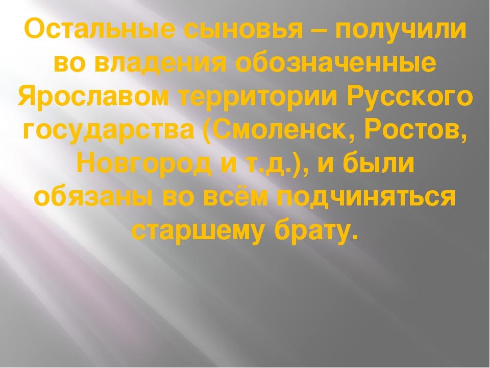 Остальные сыновья – получили во владения обозначенные Ярославом территории Ру...