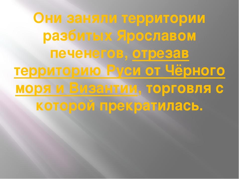 Они заняли территории разбитых Ярославом печенегов, отрезав территорию Руси о...