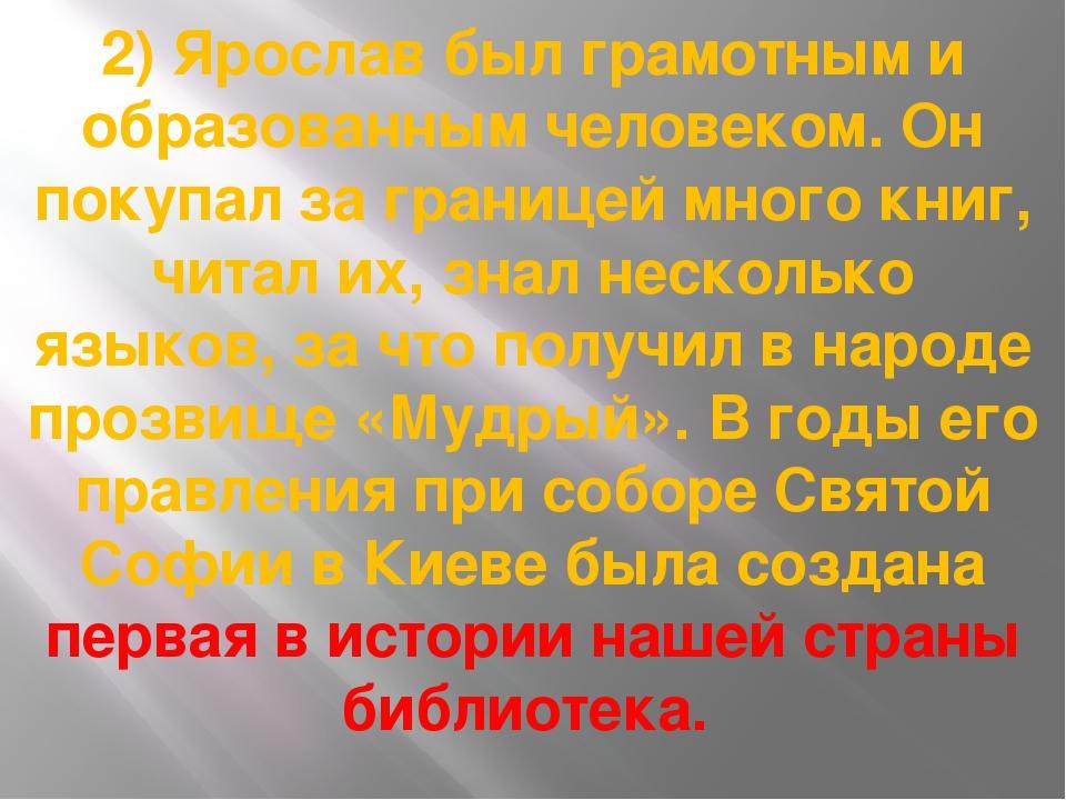 2) Ярослав был грамотным и образованным человеком. Он покупал за границей мно...