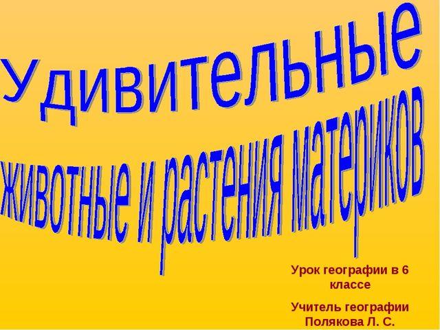 Урок географии в 6 классе Учитель географии Полякова Л. С.