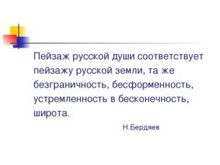 Пейзаж русской души соответствует пейзажу русской земли, та же безграничност