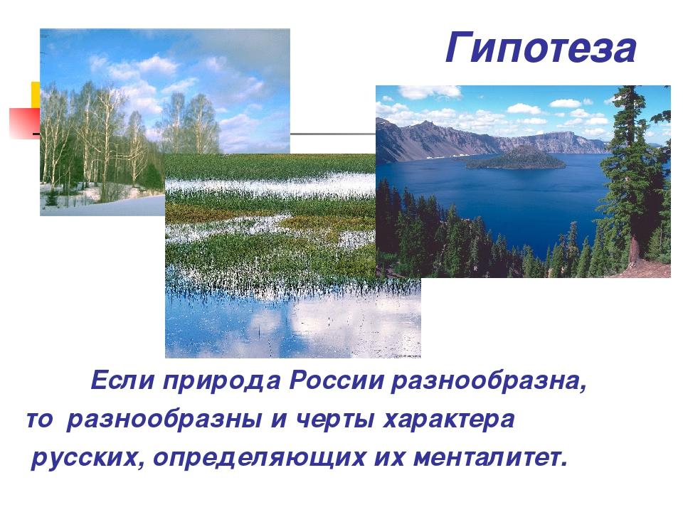 Гипотеза Если природа России разнообразна, то разнообразны и черты характера...