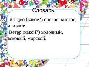 Словарь. Яблоко (какое?) спелое, кислое, наливное. Ветер (какой?) холодный, л