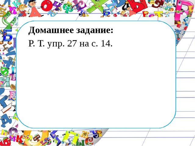 Домашнее задание: Р. Т. упр. 27 на с. 14.