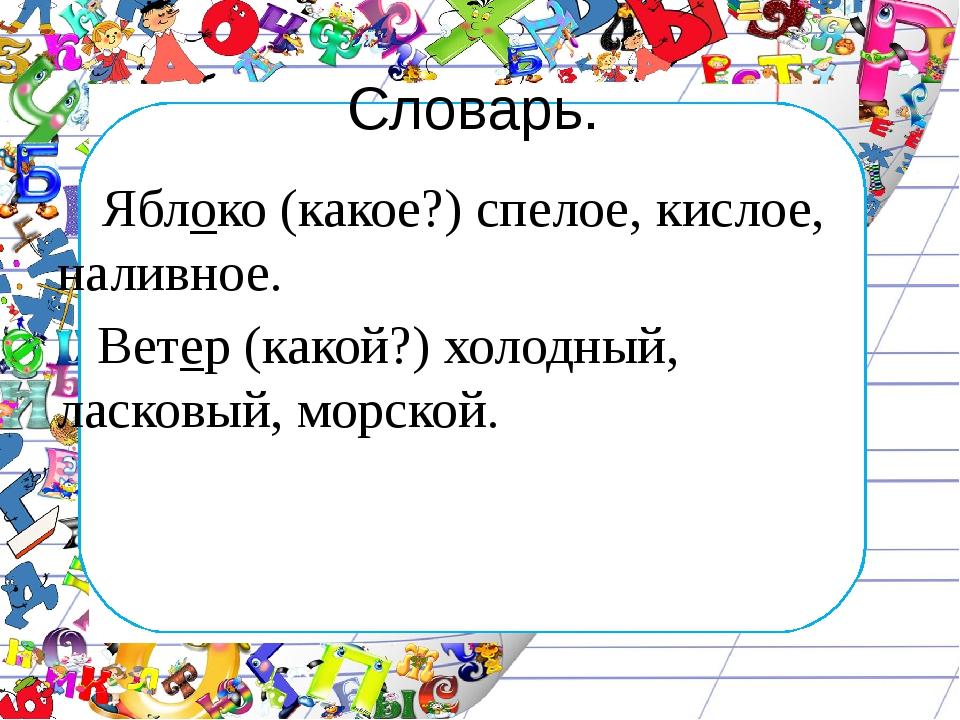 Словарь. Яблоко (какое?) спелое, кислое, наливное. Ветер (какой?) холодный, л...