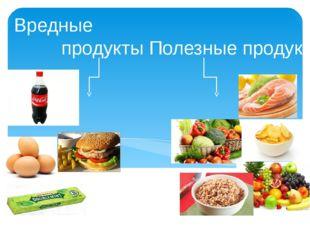 Вредные продукты Полезные продукты