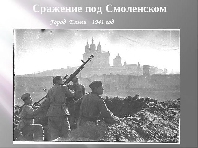 Сражение под Смоленском Город Ельни 1941 год